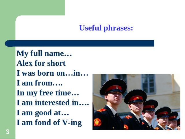 * ) Useful phrases: My full name… Alex for short I was born on…in… I am from…...