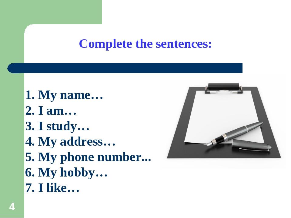 * Complete the sentences: 1. My name… 2. I am… 3. I study… 4. My address… 5....