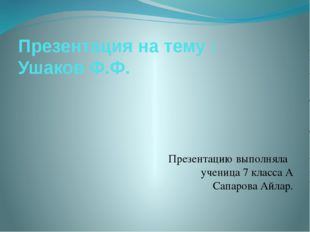 Презентация на тему : Ушаков Ф.Ф. Презентацию выполняла ученица 7 класса А Са