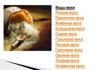 Виды муки Ржаная мука Пшеничная мука Ячменная мука Кукурузная мука Соевая му