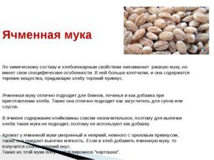 Ячменная мука По химическому составу и хлебопекарным свойствам напоминает ржа