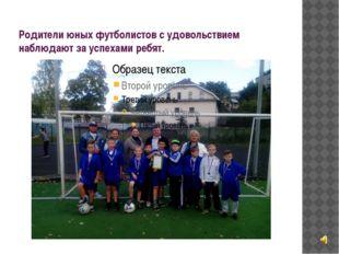 Родители юных футболистов с удовольствием наблюдают за успехами ребят.