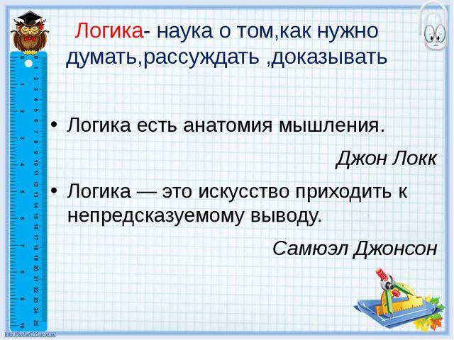 Логика- наука о том,как нужно думать,рассуждать ,доказывать Логика есть анато...