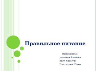 Правильное питание Выполнила: ученица 9 класса МОУ СШ №11 Подтихова Юлия