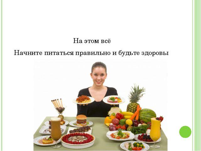 На этом всё Начните питаться правильно и будьте здоровы