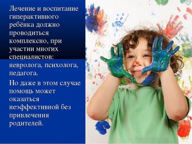 Лечение и воспитание гиперактивного ребёнка должно проводиться комплексно, п...