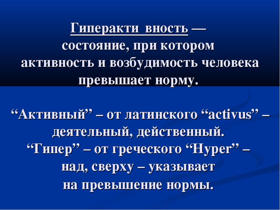 Гиперакти́вность — состояние, при котором активность и возбудимость человека...