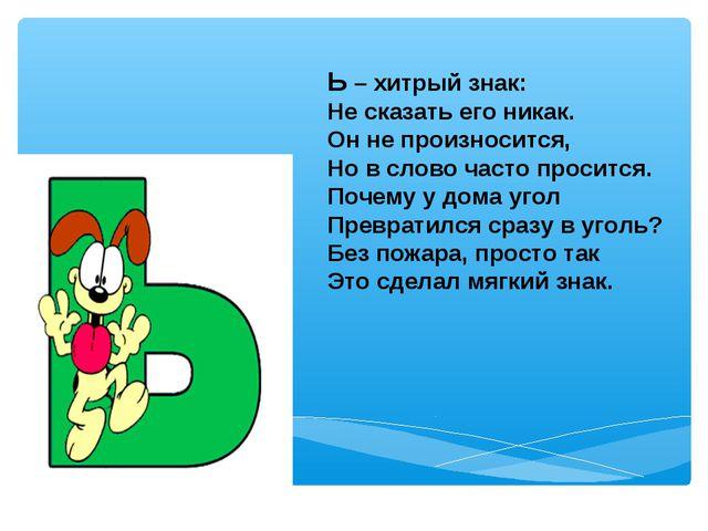 Ь – хитрый знак: Не сказать его никак. Он не произносится, Но в слово часто п...