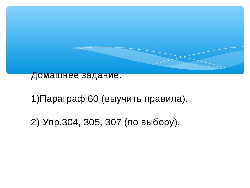 Домашнее задание. Параграф 60 (выучить правила). 2) Упр.304, 305, 307 (по выб...