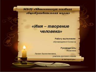МБОУ «Ивансолинская основная общеобразовательная школа» «Имя – творение чело