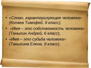 «Слово, характеризующее человека» (Копаев Тимофей, 9 класс); «Имя – это собст