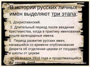 В истории русских личных имен выделяют три этапа: 1. Дохристианский. 2. Длите