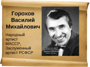 Горохов Василий Михайлович Народный артист МАССР, Заслуженный артист РСФСР