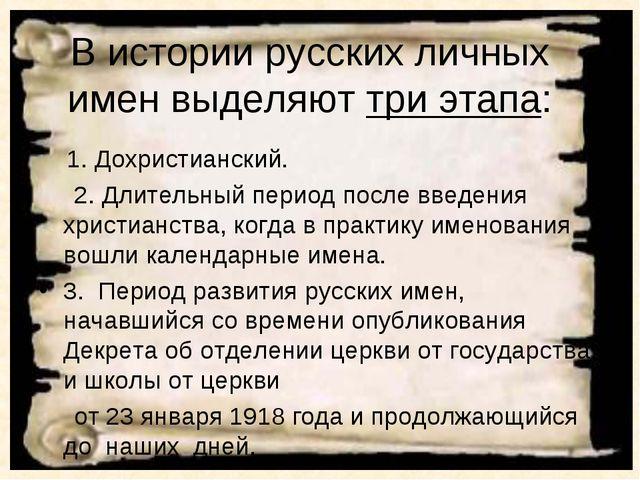 В истории русских личных имен выделяют три этапа: 1. Дохристианский. 2. Длите...