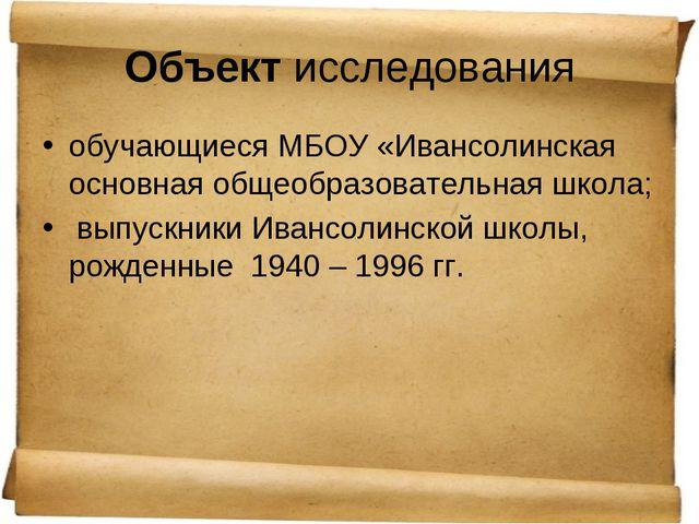 Объект исследования обучающиеся МБОУ «Ивансолинская основная общеобразователь...