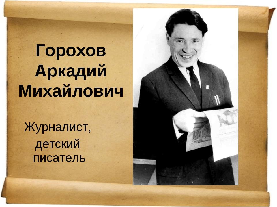 Горохов Аркадий Михайлович Журналист, детский писатель