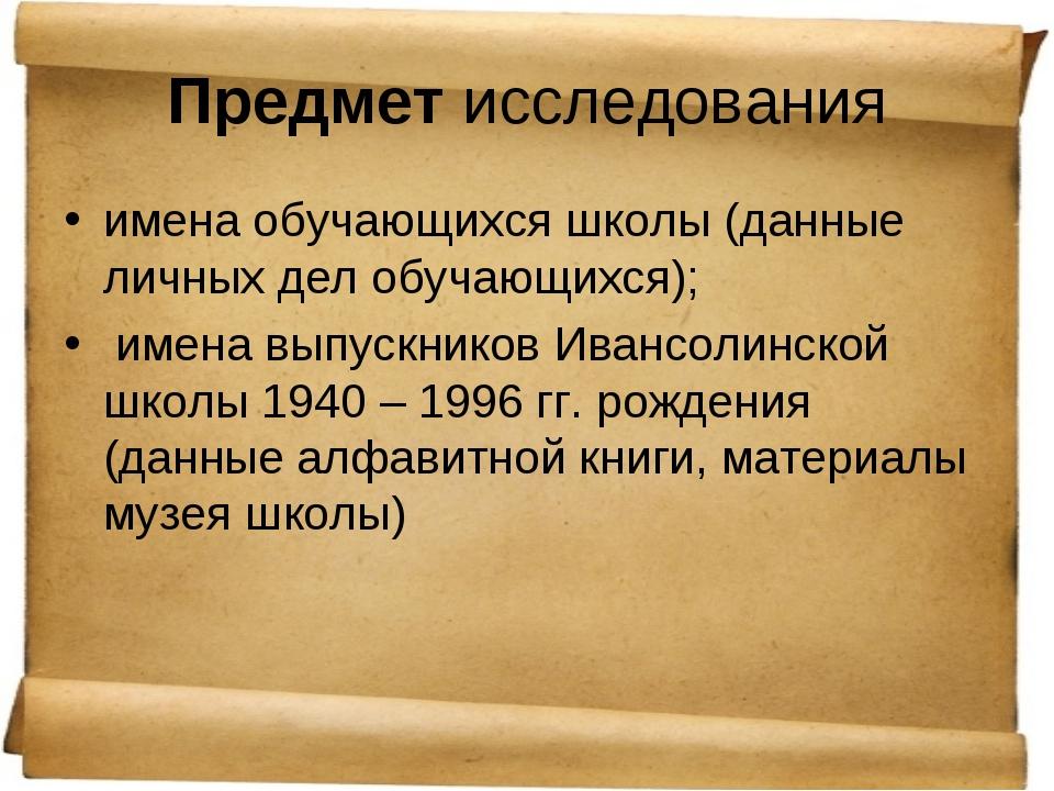 Предмет исследования имена обучающихся школы (данные личных дел обучающихся);...