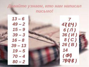 Давайте узнаем, кто нам написал письмо! 13 – 6 49 – 2 15 – 9 39 – 3 16 – 8 39