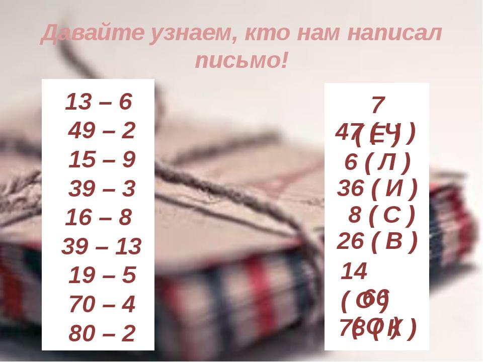 Давайте узнаем, кто нам написал письмо! 13 – 6 49 – 2 15 – 9 39 – 3 16 – 8 39...