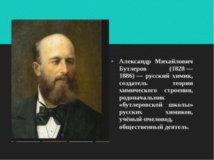 Александр Михайлович Бутлеров (1828— 1886)— русский химик, создат