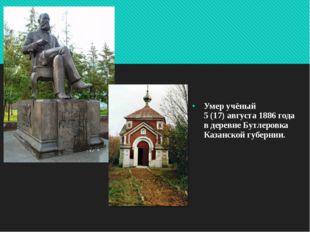 Умер учёный 5(17)августа 1886 года в деревне Бутлеровка Казанской