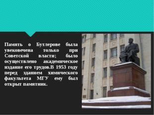 Память о Бутлерове была увековечена только при Советской власти; было осущест