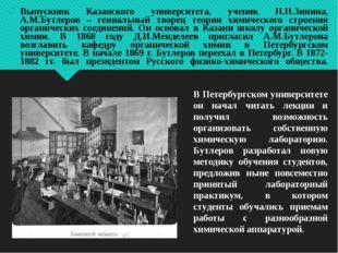 Выпускник Казанского университета, ученик Н.Н.Зинина, А.М.Бутлеров – гениальн