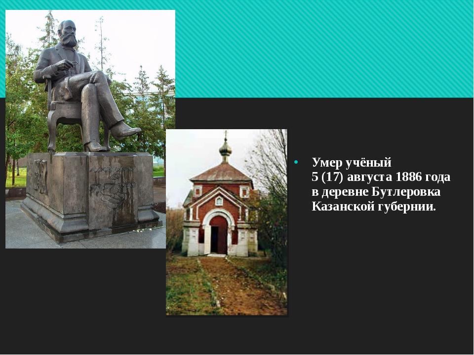 Умер учёный 5(17)августа 1886 года в деревне Бутлеровка Казанской...