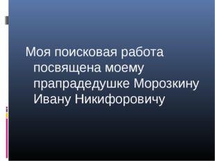 Моя поисковая работа посвящена моему прапрадедушке Морозкину Ивану Никифоровичу