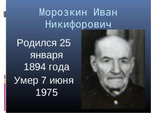 Морозкин Иван Никифорович Родился 25 января 1894 года Умер 7 июня 1975