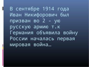 В сентябре 1914 года Иван Никифорович был призван во 2 - ую русскую армию т.к
