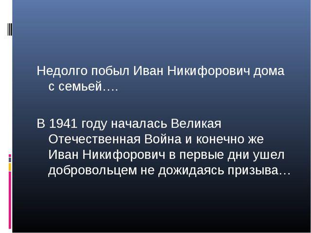 Недолго побыл Иван Никифорович дома с семьей…. В 1941 году началась Великая О...