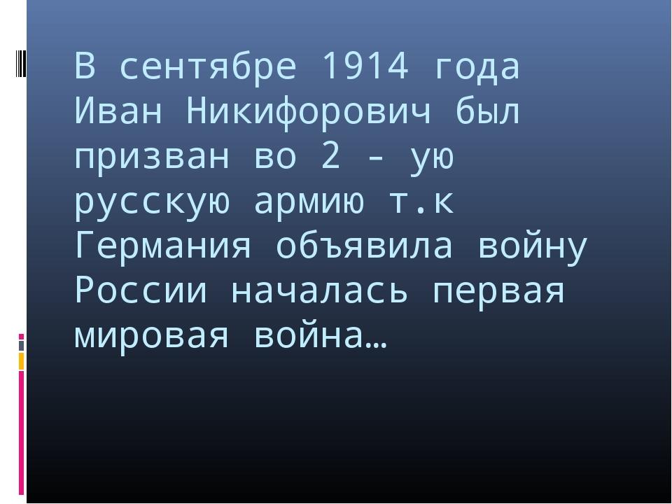В сентябре 1914 года Иван Никифорович был призван во 2 - ую русскую армию т.к...