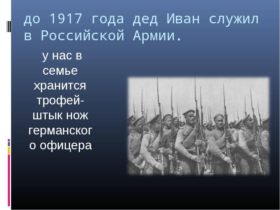 до 1917 года дед Иван служил в Российской Армии. у нас в семье хранится трофе...