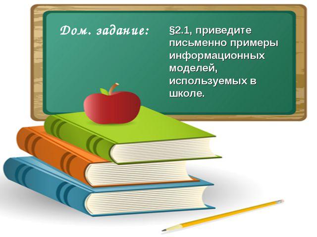 Дом. задание: §2.1, приведите письменно примеры информационных моделей, испол...