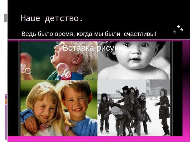 Наше детство. Ведь было время, когда мы были счастливы!