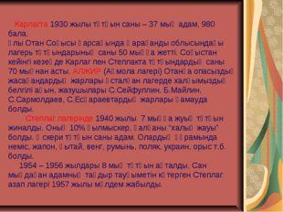 Карлагта 1930 жылы тұтқын саны – 37 мың адам, 980 бала. Ұлы Отан Соғысы қарс