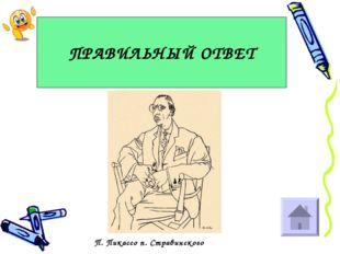 ПРАВИЛЬНЫЙ ОТВЕТ П. Пикассо п. Стравинского