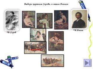 Выбери картины Серова, а затем Репина. В.Серов И.Репин ОШИБКА !