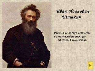 Родился 13 января 1832 года, в городе Елабуга Вятской губернии, в семье купц