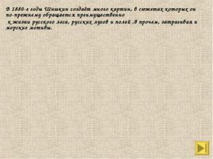 В 1880-е годы Шишкин создаёт много картин, в сюжетах которых он по-прежнему о