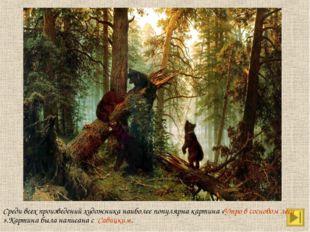 Среди всех произведений художника наиболее популярна картина «Утро в сосновом