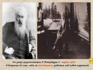 Он умер скоропостижно в Петербурге 8марта1898 в возрасте 66 лет, сидя за