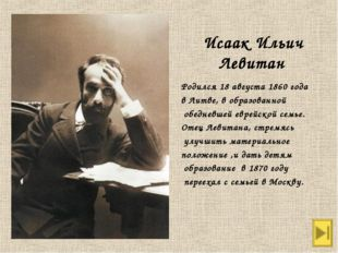 Исаак Ильич Левитан Родился 18 августа 1860 года в Литве, в образованной обед