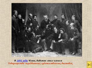 В 1891 году Исаак Левитан стал членом Товарищества передвижных художественны