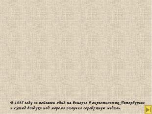 В 1835 году за пейзажи «Вид на взморье в окрестностях Петербурга» и «Этюд воз