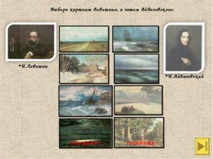 И.Левитан И.Айвазовский Выбери картины Левитана, а затем Айвазовского. ОШИБКА