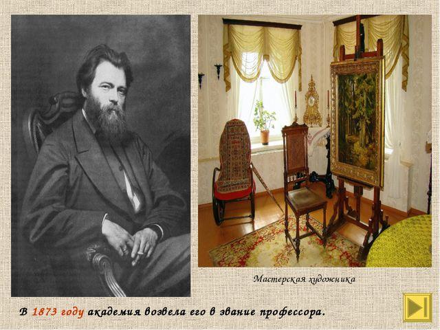 В 1873 году академия возвела его в звание профессора. Мастерская художника