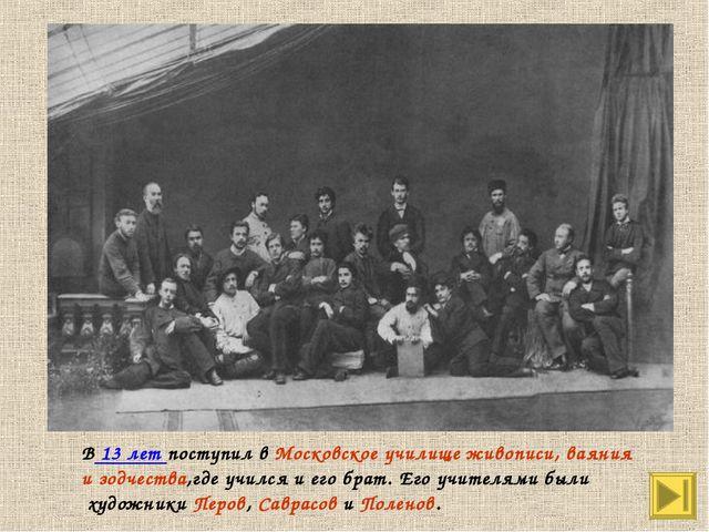 В 13 лет поступил в Московское училище живописи, ваяния и зодчества,где училс...