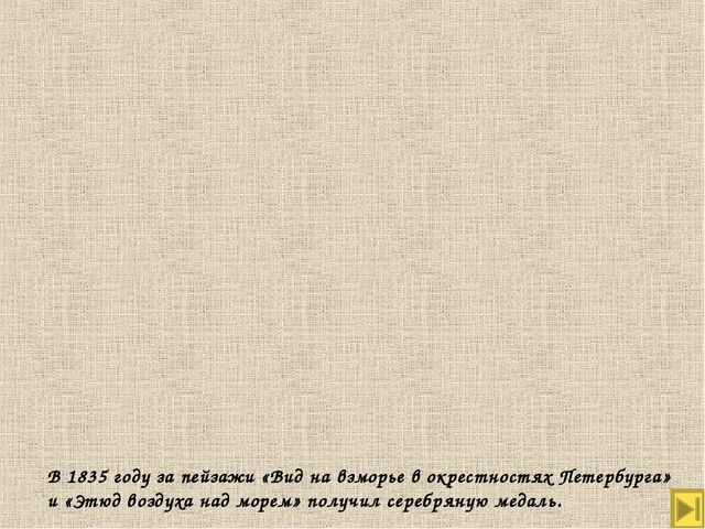 В 1835 году за пейзажи «Вид на взморье в окрестностях Петербурга» и «Этюд воз...